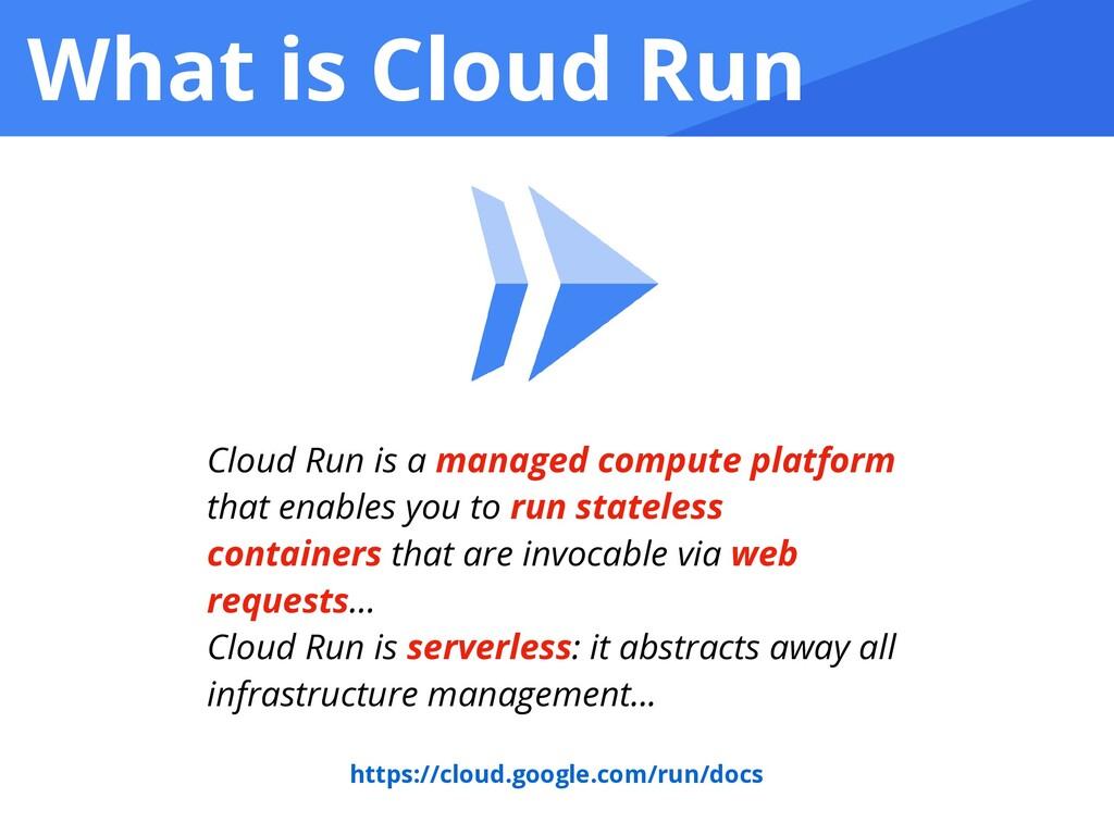 What is Cloud Run Cloud Run is a managed comput...