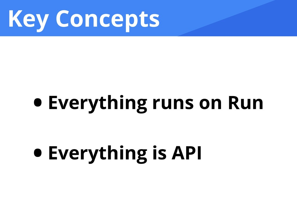 Key Concepts • Everything runs on Run   • Every...