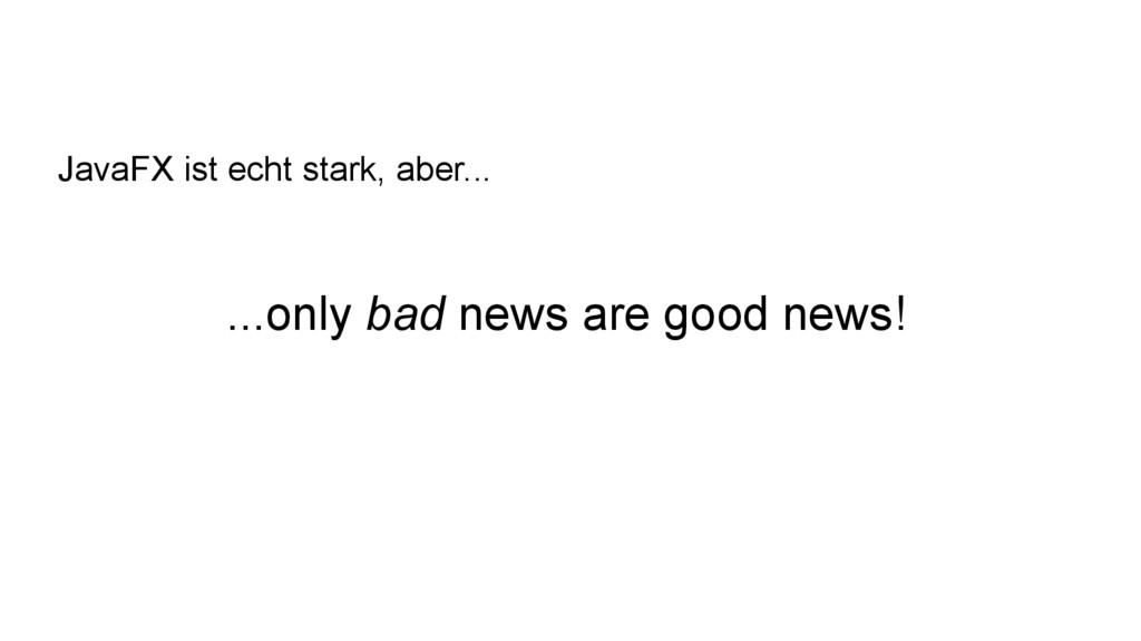 ...only bad news are good news! JavaFX ist echt...