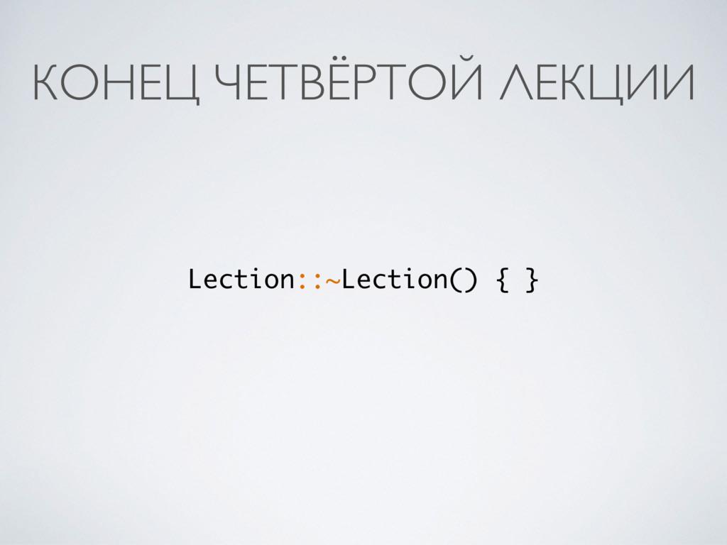 КОНЕЦ ЧЕТВЁРТОЙ ЛЕКЦИИ Lection::~Lection() { }
