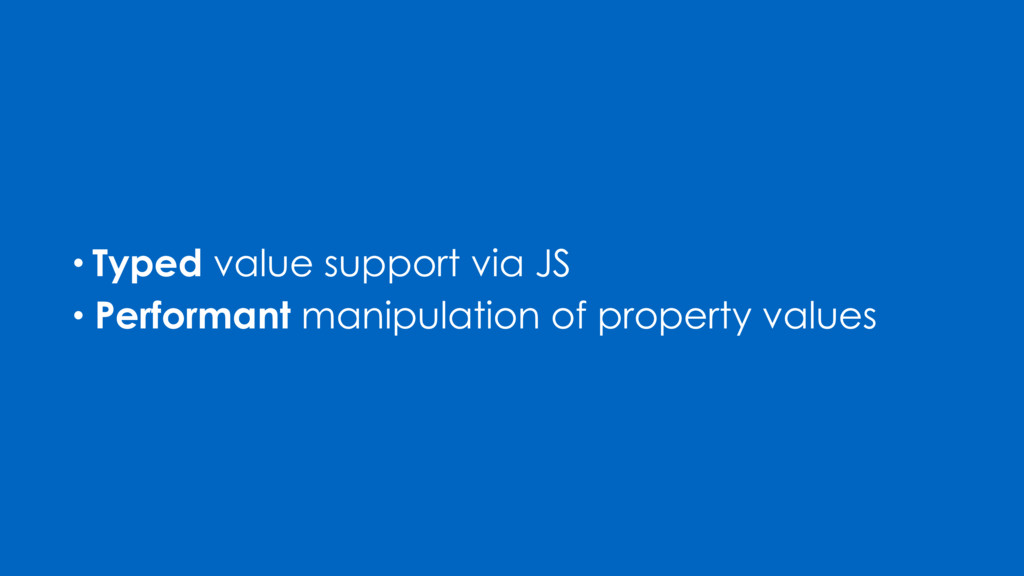• Performant manipulation of property values • ...