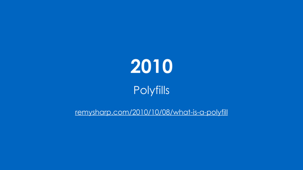 2010 Polyfills remysharp.com/2010/10/08/what-is...