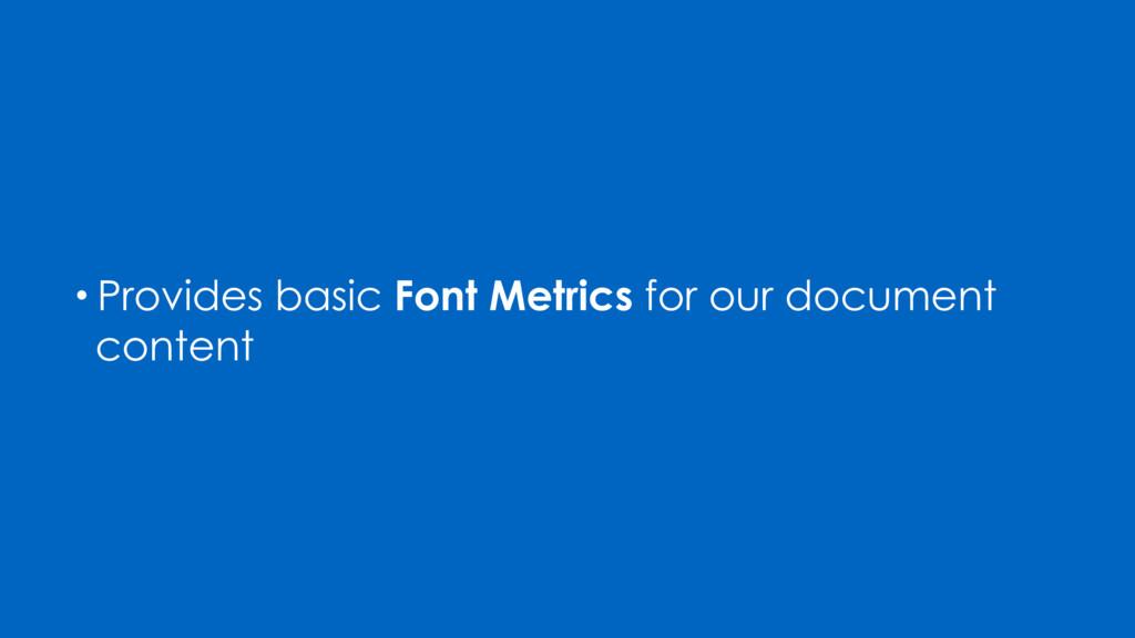 • Provides basic Font Metrics for our document ...