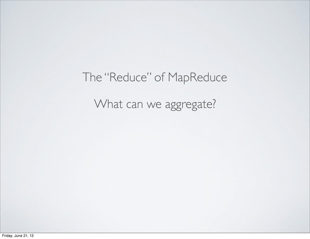 "The ""Reduce"" of MapReduce What can we aggregate..."