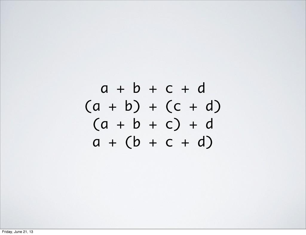 a + b + c + d (a + b) + (c + d) (a + b + c) + d...