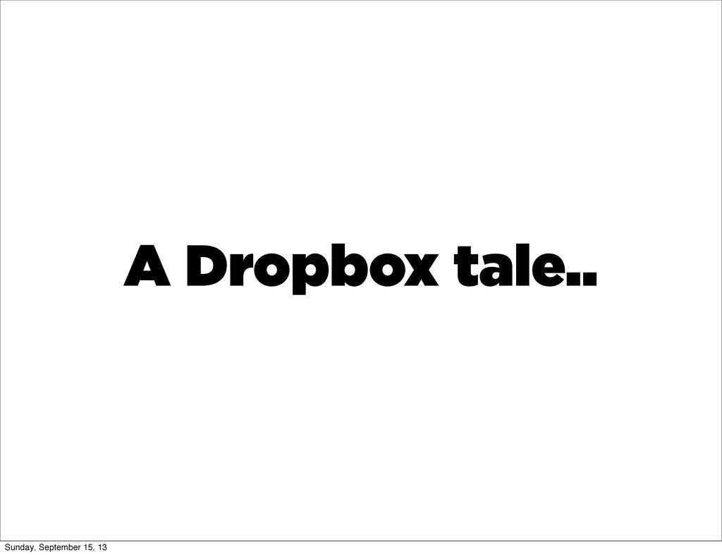 A Dropbox tale.. Sunday, September 15, 13