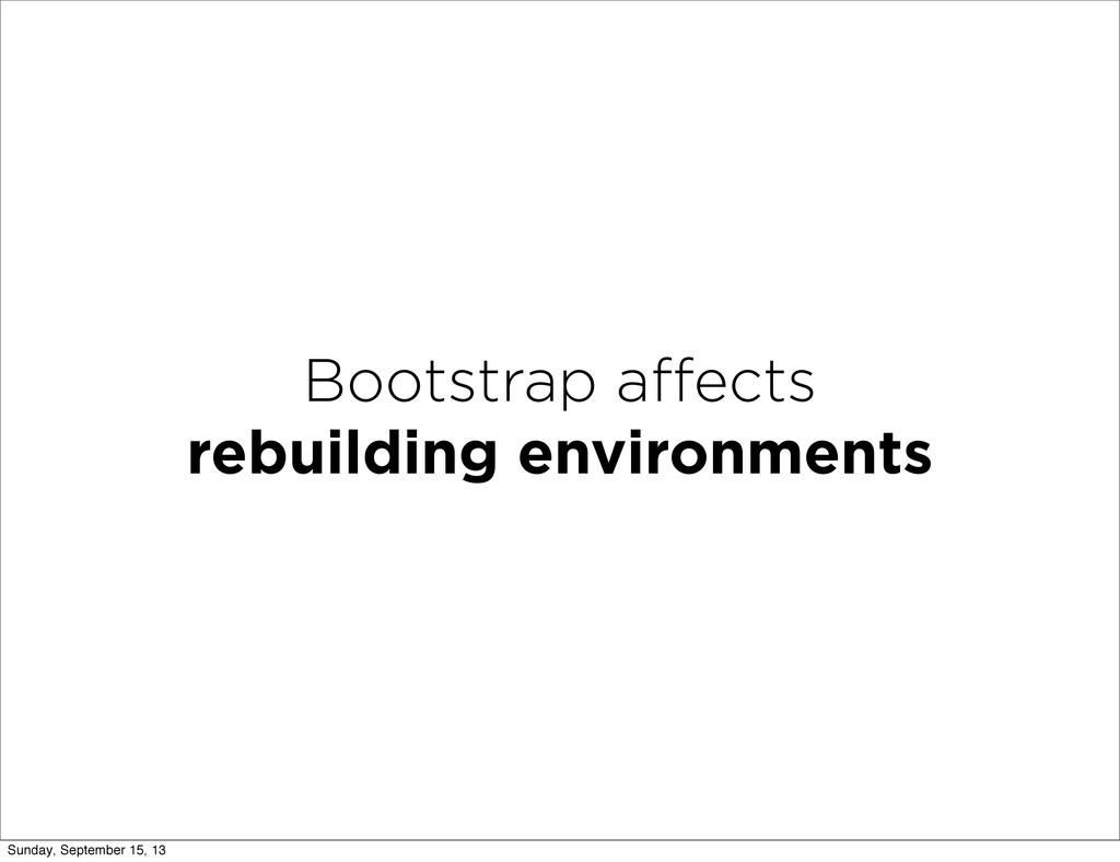 Bootstrap affects rebuilding environments Sunday...