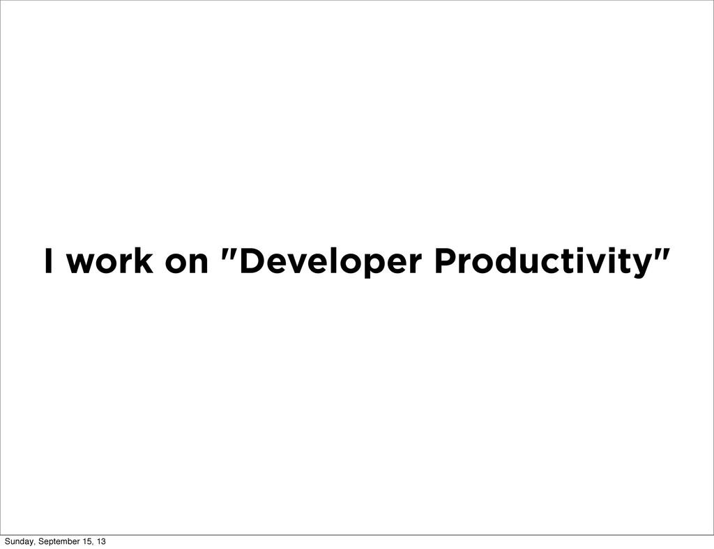 "I work on ""Developer Productivity"" Sunday, Sept..."