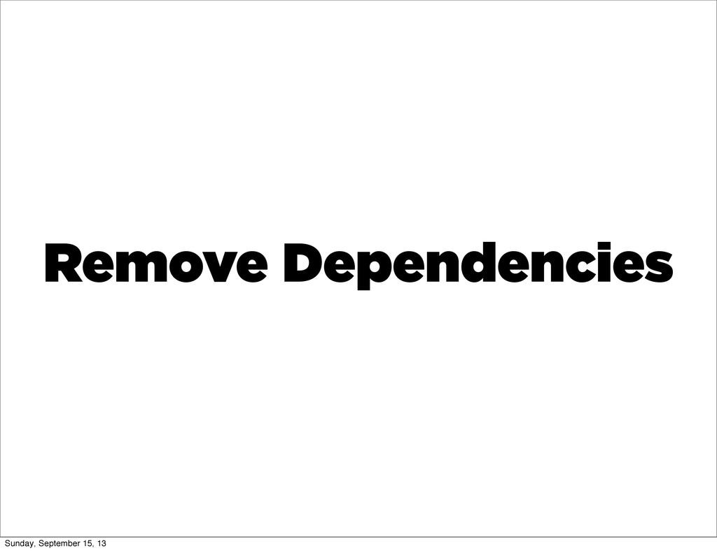 Remove Dependencies Sunday, September 15, 13