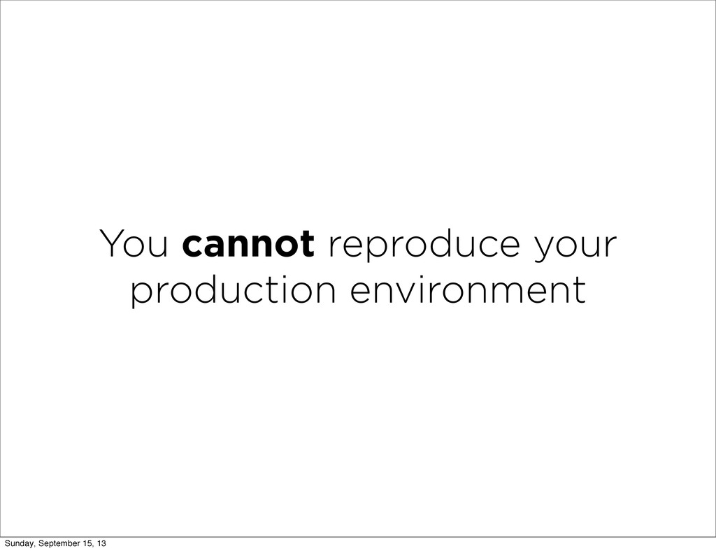 You cannot reproduce your production environmen...