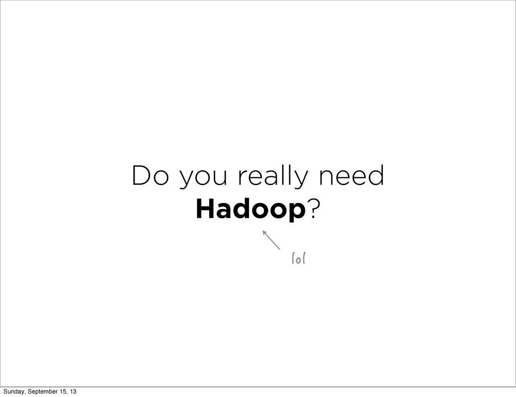 Do you really need Hadoop? NQN Sunday, Septembe...