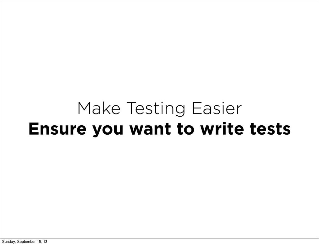 Make Testing Easier Ensure you want to write te...