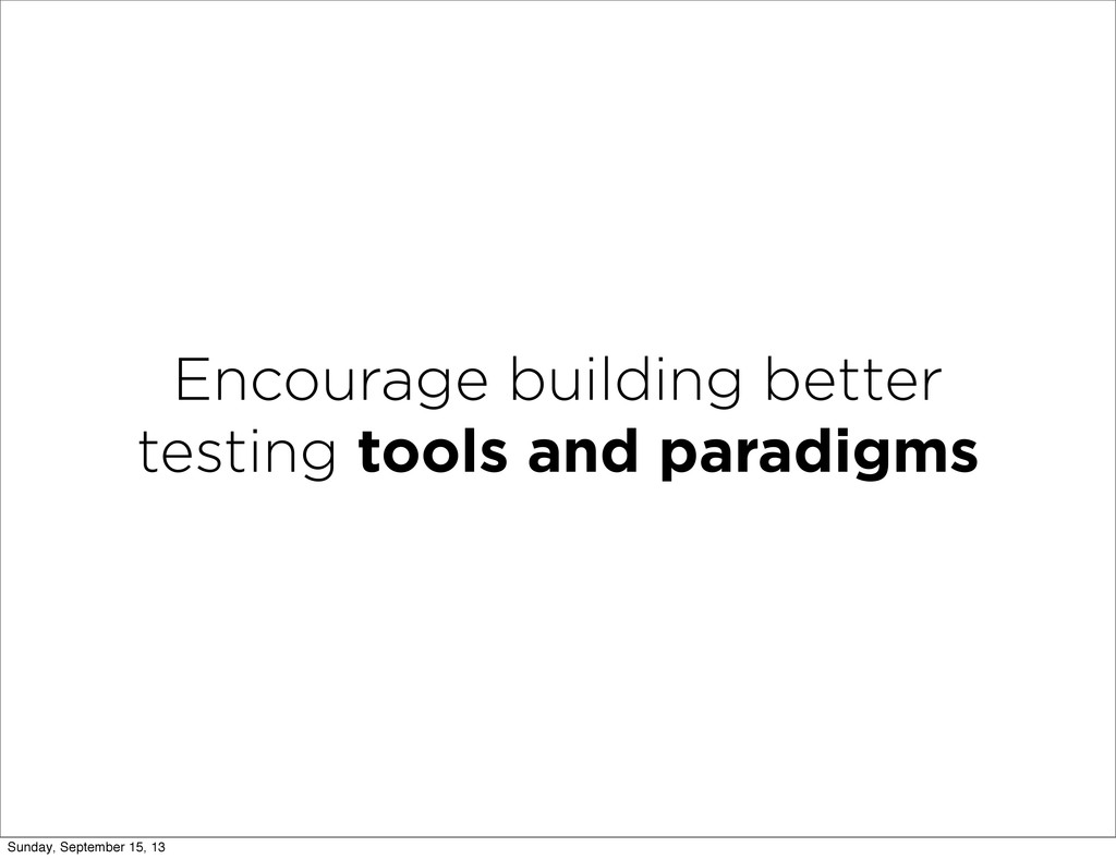 Encourage building better testing tools and par...
