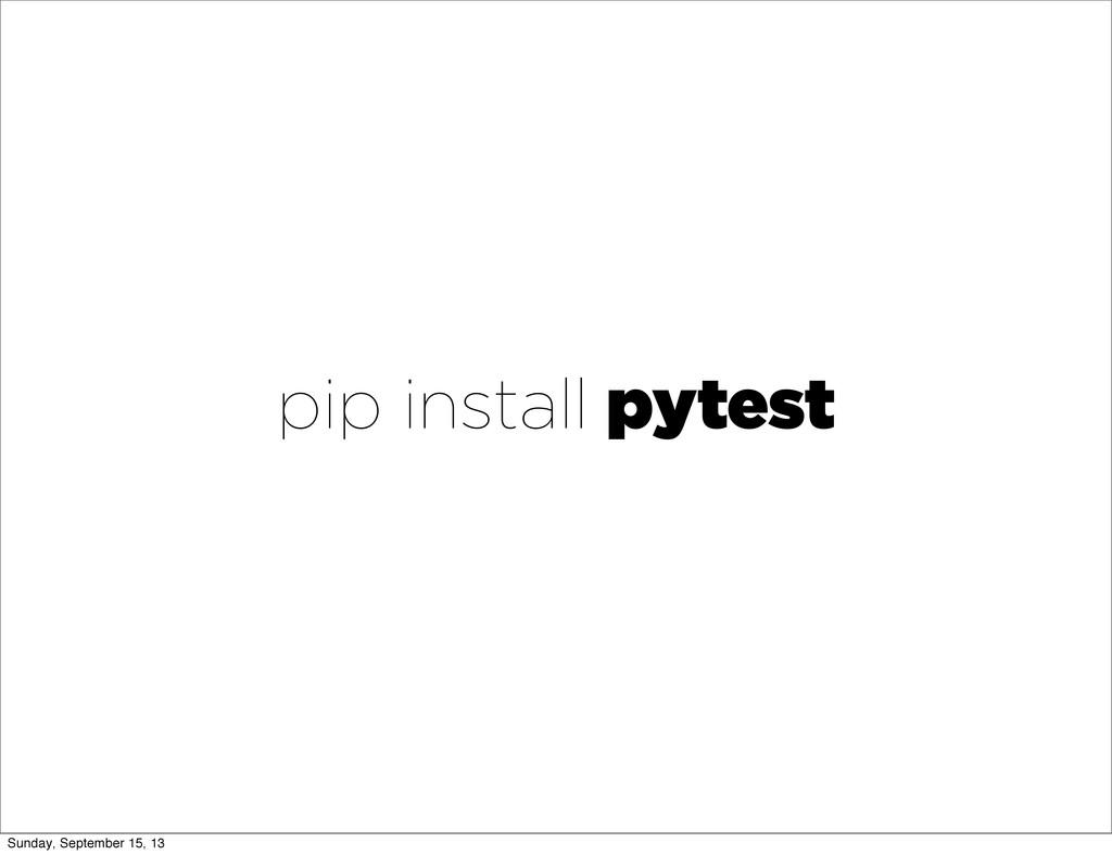 pip install pytest Sunday, September 15, 13