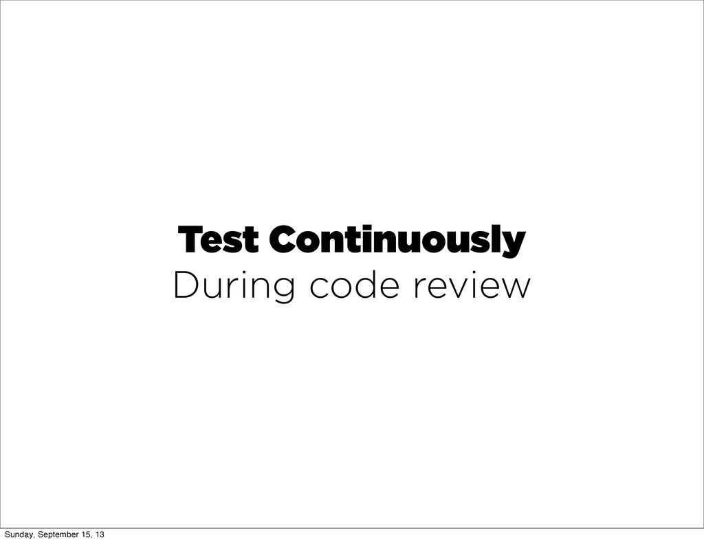 Test Continuously During code review Sunday, Se...