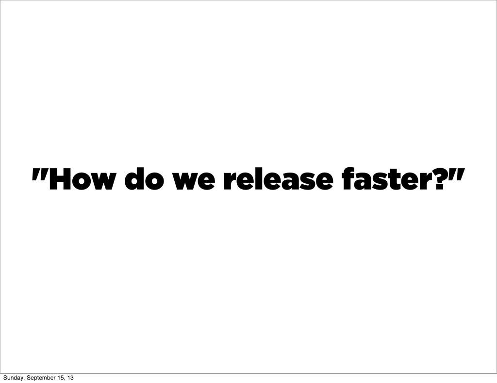 """""""How do we release faster?"""" Sunday, September 1..."""