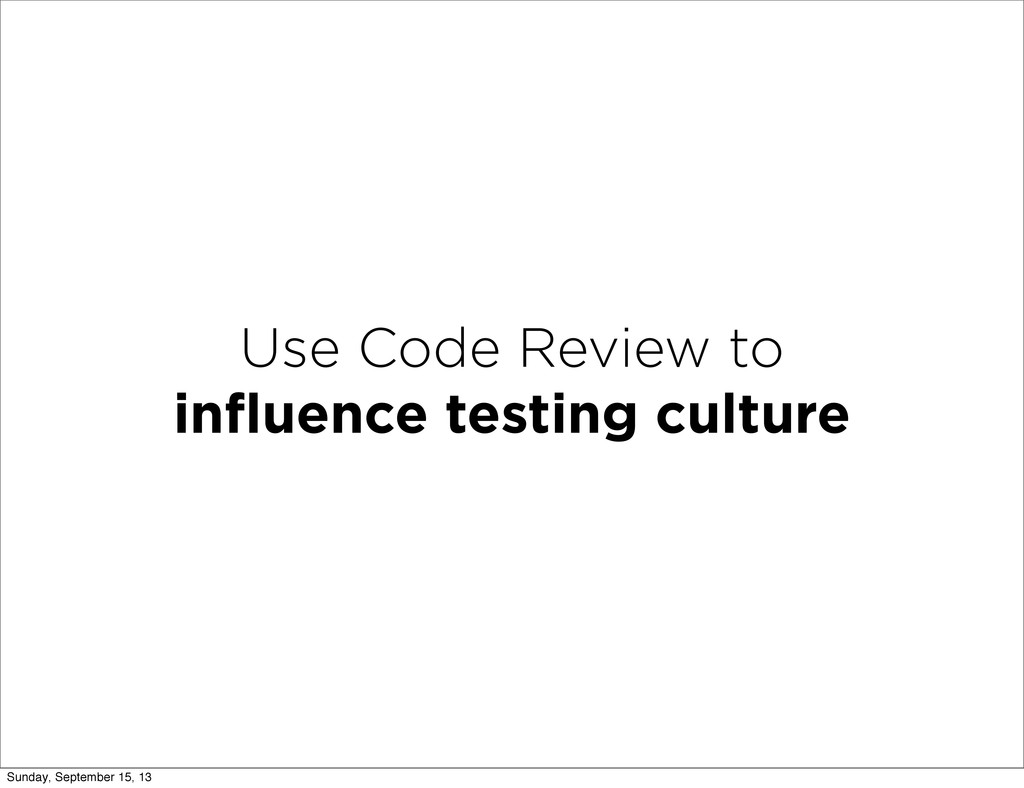 Use Code Review to influence testing culture Sun...