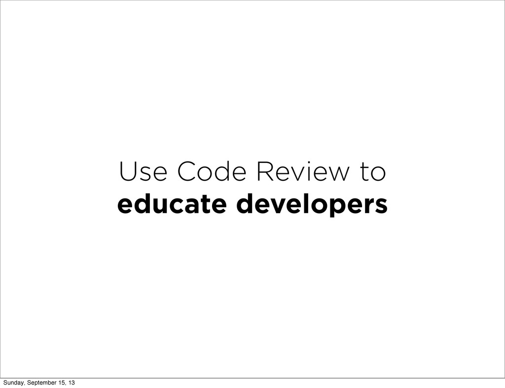 Use Code Review to educate developers Sunday, S...