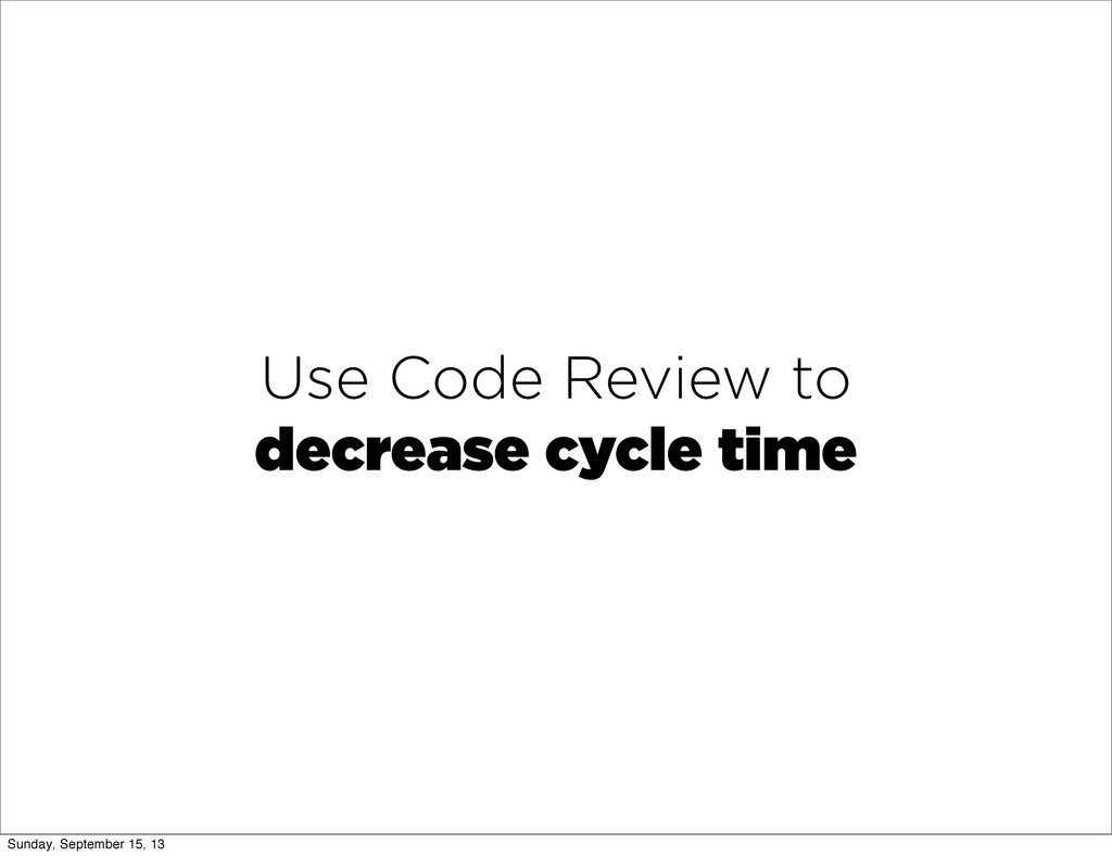 Use Code Review to decrease cycle time Sunday, ...
