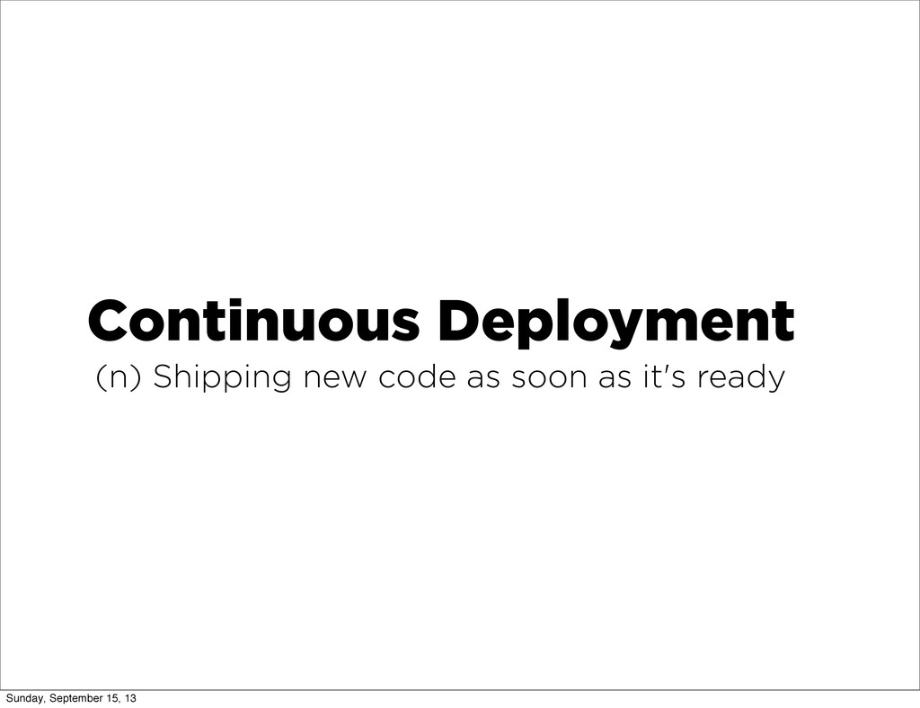 Continuous Deployment (n) Shipping new code as ...