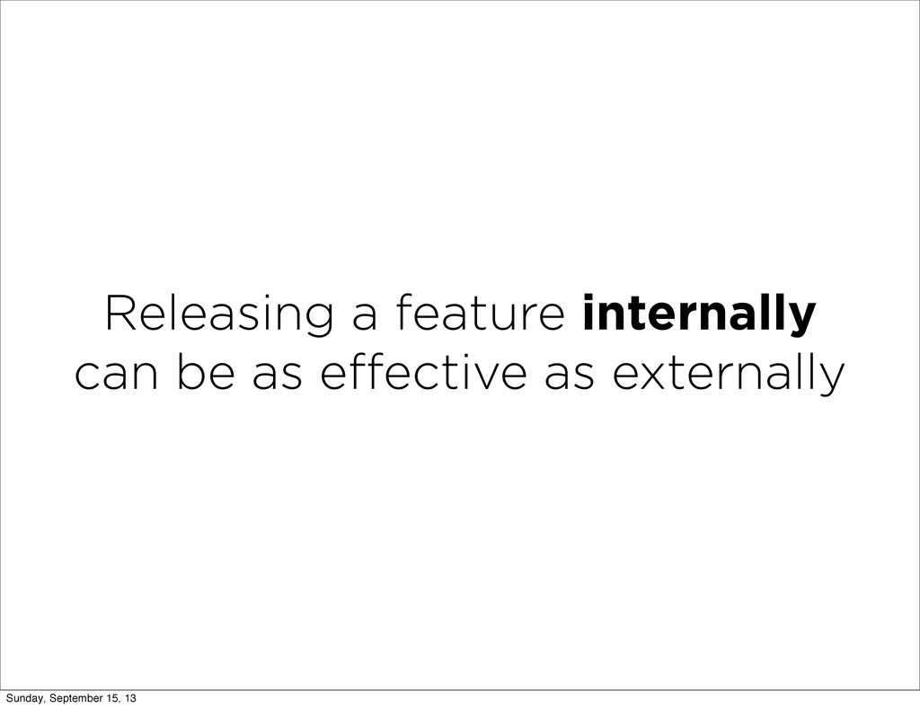 Releasing a feature internally can be as effecti...