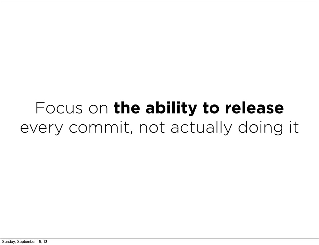 Focus on the ability to release every commit, n...
