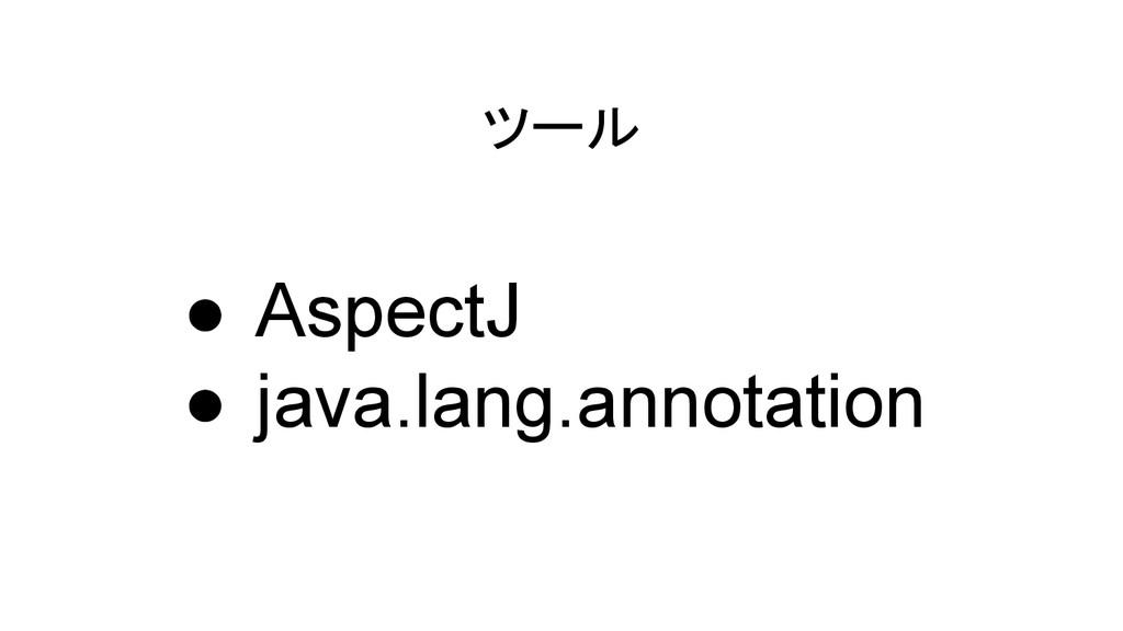 ツール ● AspectJ ● java.lang.annotation