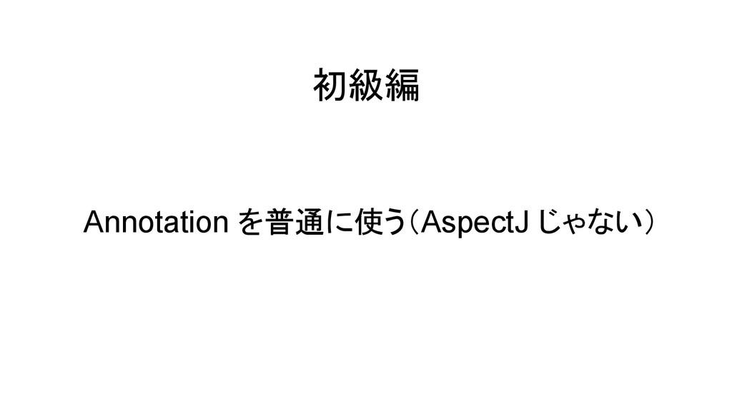 初級編 Annotation を普通に使う(AspectJ じゃない)