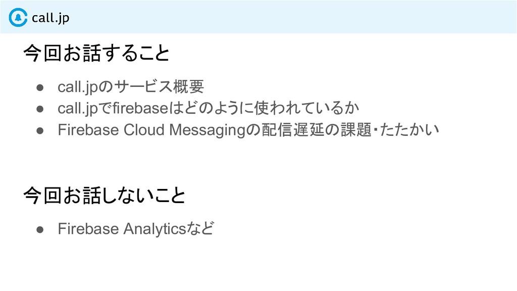 今回お話すること ● call.jpのサービス概要 ● call.jpでfirebaseはどの...
