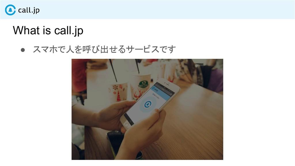 What is call.jp ● スマホで人を呼び出せるサービスです