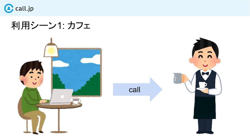 利用シーン1: カフェ call