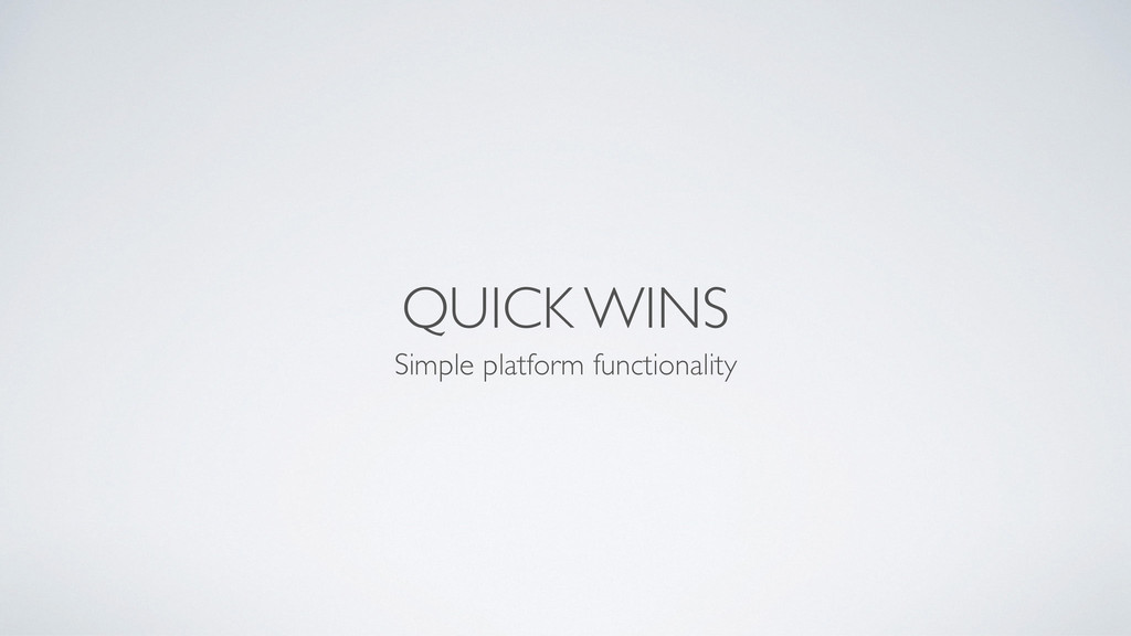 QUICK WINS Simple platform functionality