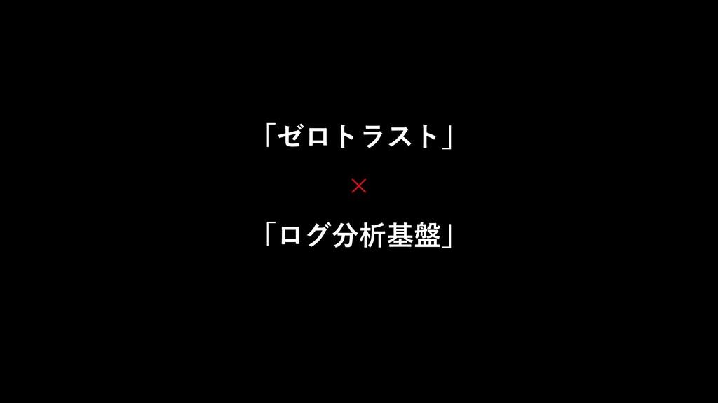 「ゼロトラスト」 × 「ログ分析基盤」