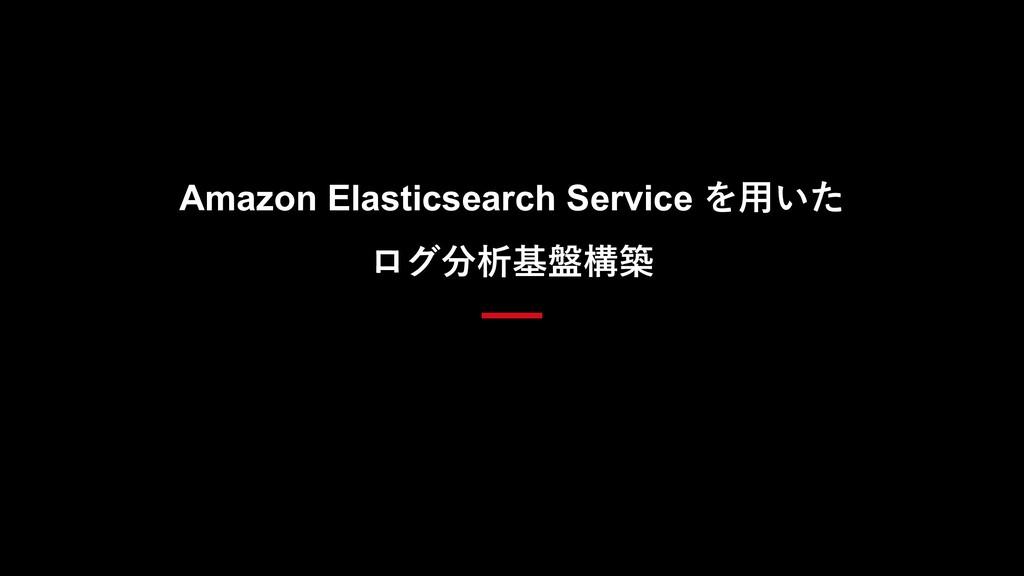 Amazon Elasticsearch Service を⽤いた ログ分析基盤構築