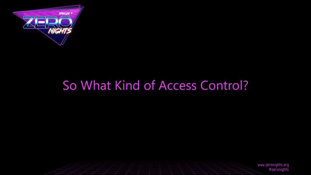 So What Kind of Access Control?