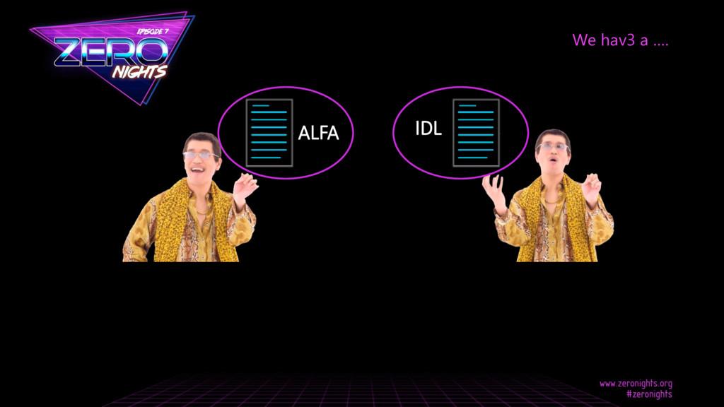 We hav3 a …. ALFA IDL
