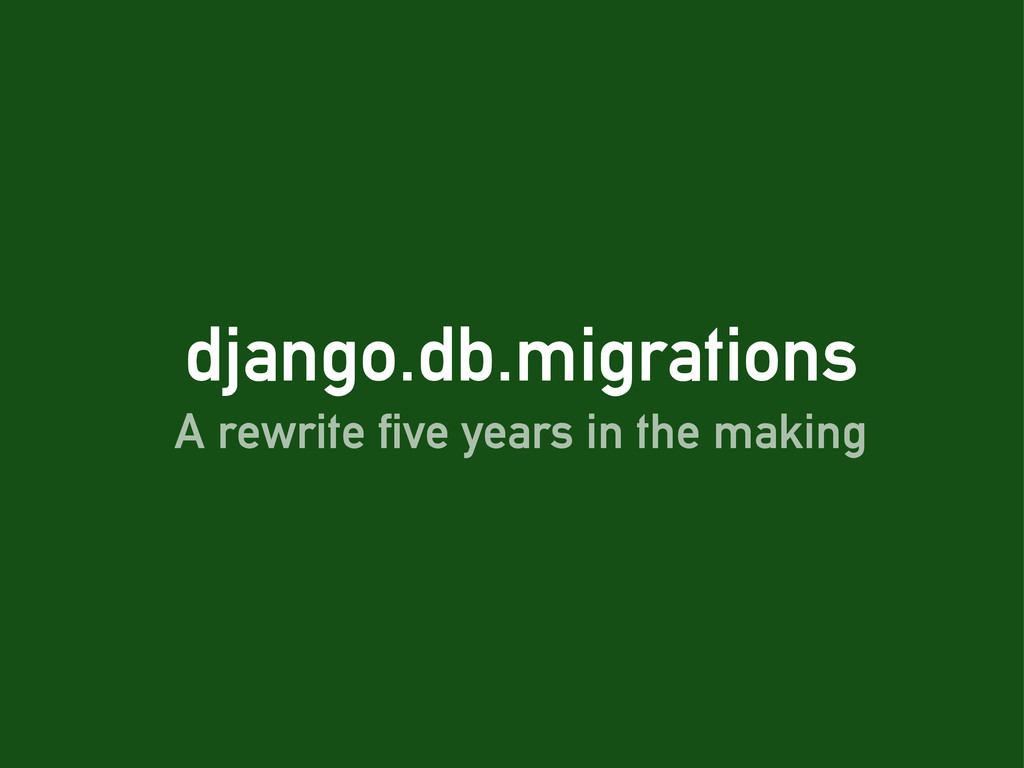 django.db.migrations A rewrite five years in th...