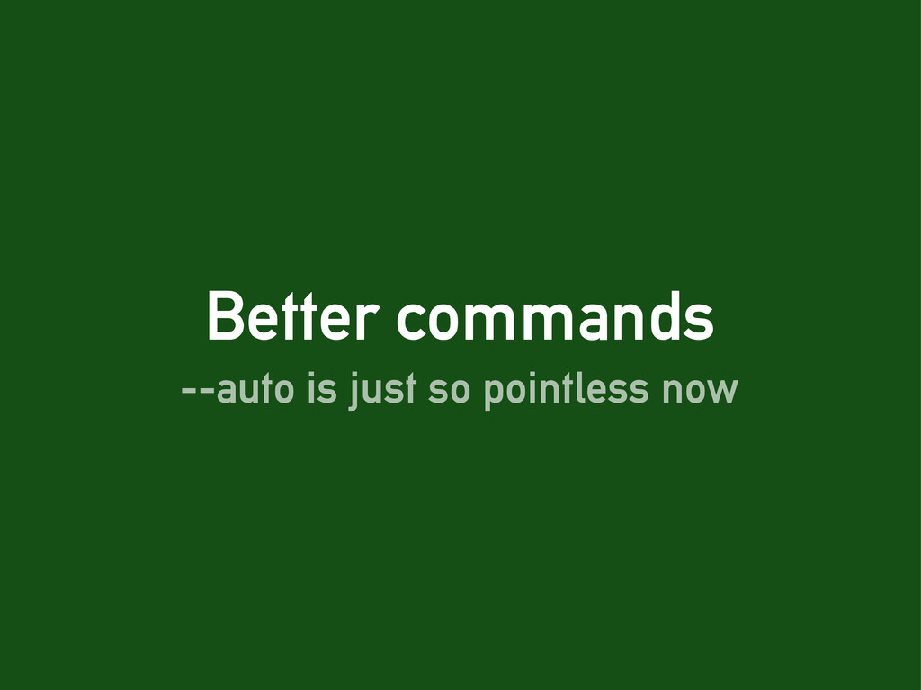 Better commands --auto is just so pointless now