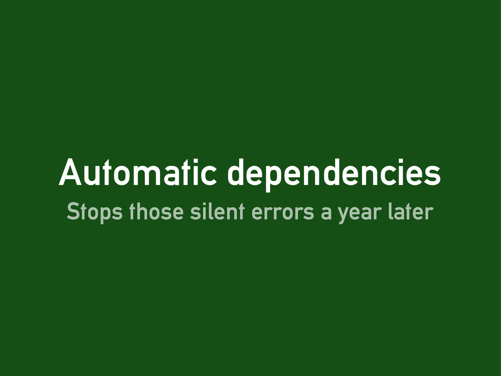 Automatic dependencies Stops those silent error...