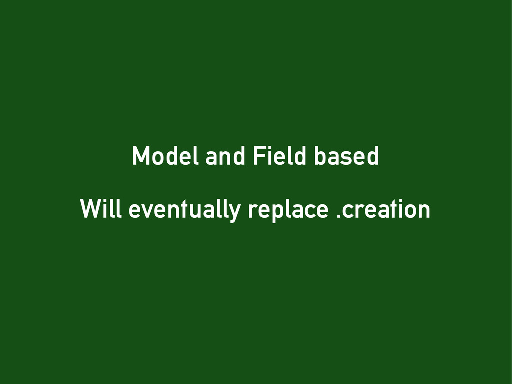 Model and Field based Will eventually replace ....