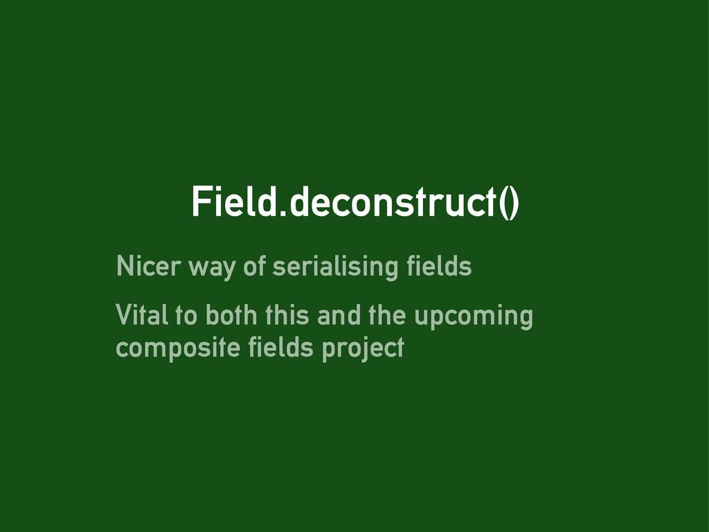 Field.deconstruct() Nicer way of serialising fi...