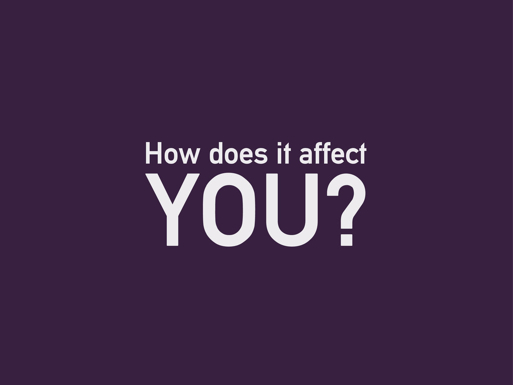 How does it affect YOU?
