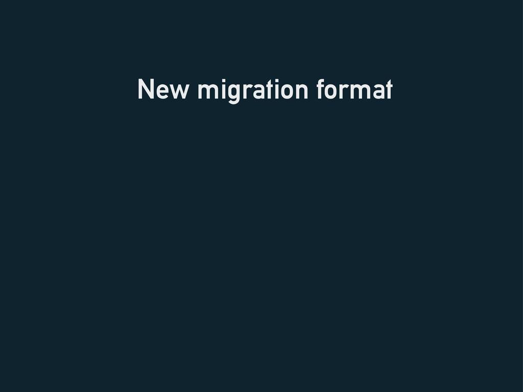 New migration format