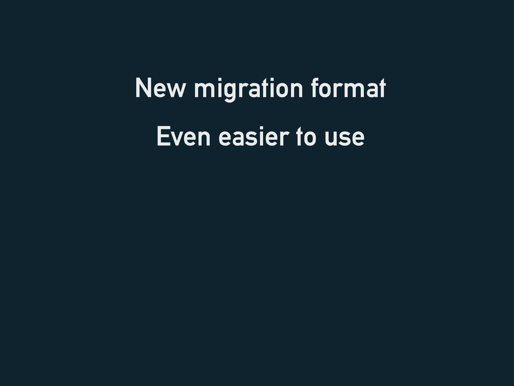 New migration format Even easier to use