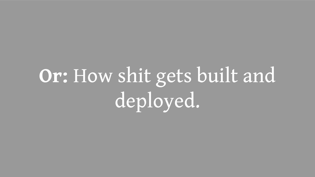 Or: How shit gets built and deployed.