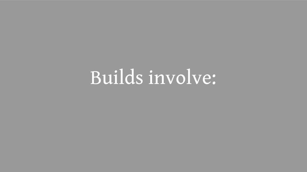 Builds involve: