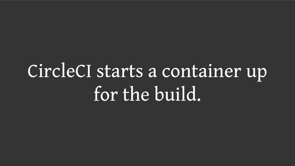CircleCI starts a container up for the build.