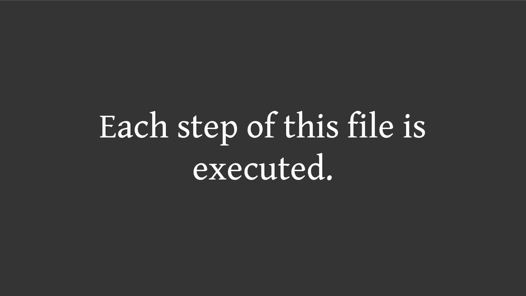 Each step of this file is executed.