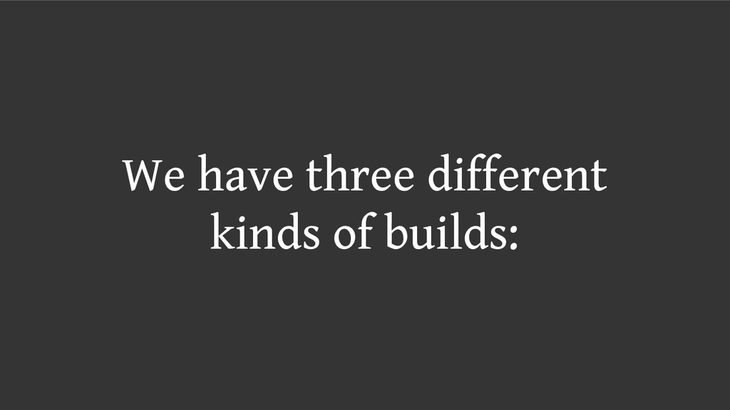 We have three different kinds of builds:
