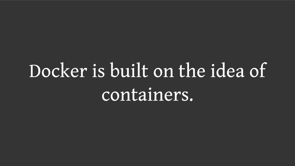 Docker is built on the idea of containers.